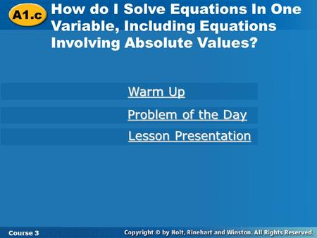 A1.c How do I Solve Equations In One Variable, Including Equations Involving Absolute Values? Course 3 Warm Up Problem of the Day Lesson Presentation.