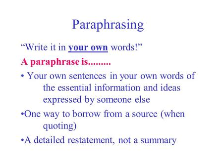 Paraphrasing Write it in your own words! A paraphrase is......... Your own sentences in your own words of the essential information and ideas expressed.