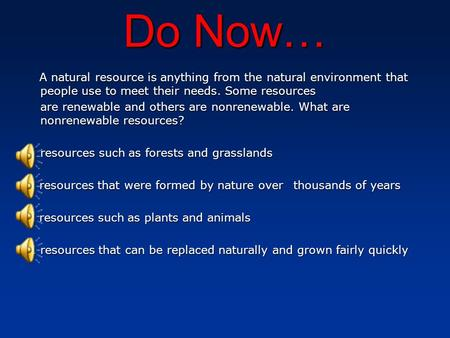 Do Now… A natural resource is anything from the natural environment that people use to meet their needs. Some resources are renewable and others are nonrenewable.