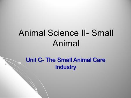 Animal Science II- Small Animal Unit C- The Small Animal Care Industry.
