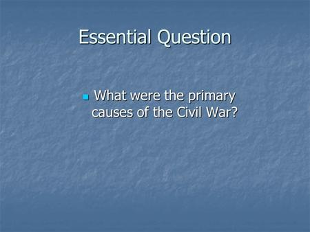 Essential Question What were the primary causes of the Civil War? What were the primary causes of the Civil War?