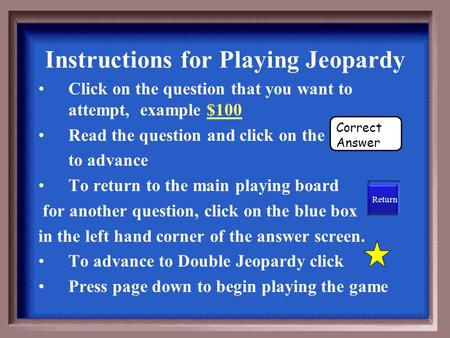 Instructions for Playing Jeopardy Click on the question that you want to attempt, example $100 Read the question and click on the to advance To return.