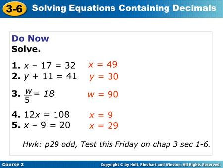 Course 2 3-6 Solving Equations Containing Decimals Do Now Solve. 1. x – 17 = 32 2. y + 11 = 41 3. = 18 4. 12x = 108 5. x – 9 = 20 x = 49 y = 30 w = 90.