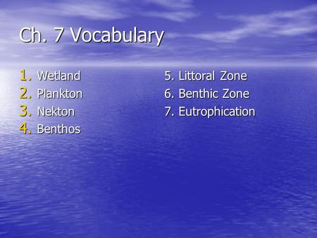 Ch. 7 Vocabulary 1. Wetland 2. Plankton 3. Nekton 4. Benthos 5. Littoral Zone 6. Benthic Zone 7. Eutrophication.