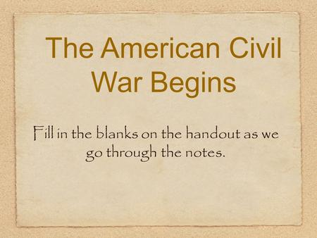 The American Civil War Begins Fill in the blanks on the handout as we go through the notes.