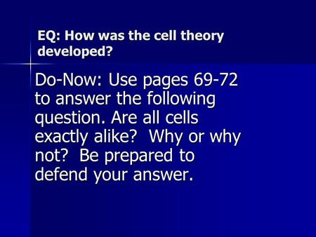 EQ: How was the cell theory developed? Do-Now: Use pages 69-72 to answer the following question. Are all cells exactly alike? Why or why not? Be prepared.