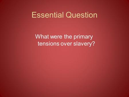 Essential Question What were the primary tensions over slavery?