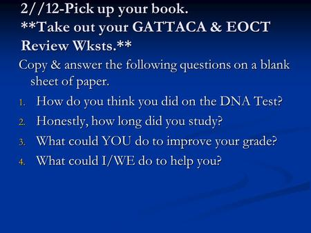 2//12-Pick up your book. **Take out your GATTACA & EOCT Review Wksts.** Copy & answer the following questions on a blank sheet of paper. 1. How do you.