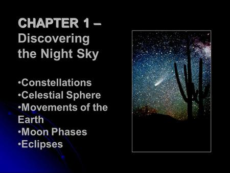 CHAPTER 1 – Discovering the Night Sky Constellations Celestial Sphere Movements of the Earth Moon Phases Eclipses.