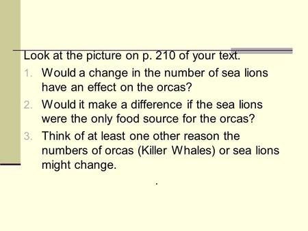Look at the picture on p. 210 of your text. 1. Would a change in the number of sea lions have an effect on the orcas? 2. Would it make a difference if.