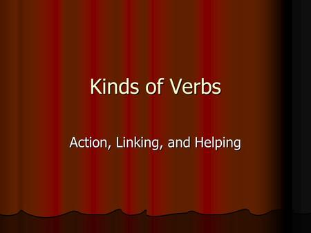 Kinds of Verbs Action, Linking, and Helping. Verbs As you know, every sentence has two parts, the subject and the predicate. As you know, every sentence.