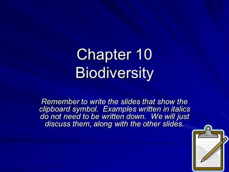 Chapter 10 Biodiversity Remember to write the slides that show the clipboard symbol. Examples written in italics do not need to be written down. We will.