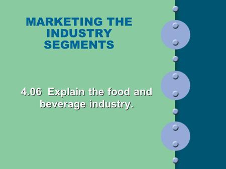 MARKETING THE INDUSTRY SEGMENTS 4.06 Explain the food and beverage industry.