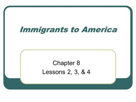 Immigrants to America Chapter 8 Lessons 2, 3, & 4.