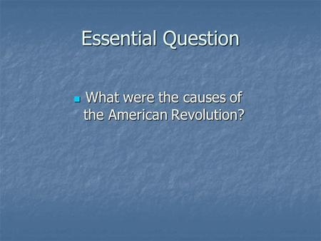 Essential Question What were the causes of the American Revolution? What were the causes of the American Revolution?