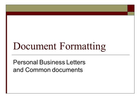 Document Formatting Personal Business Letters and Common documents.