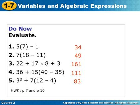 Course 2 1-7 Variables and Algebraic Expressions Do Now Evaluate. 1. 5(7) – 1 2. 7(18 – 11) 3. 22 + 17 8 + 3 4. 36 + 15(40 – 35) 5. 3 3 + 7(12 – 4) 34.