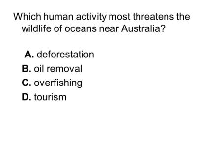 Which human activity most threatens the wildlife of oceans near Australia? A. deforestation B. oil removal C. overfishing D. tourism.