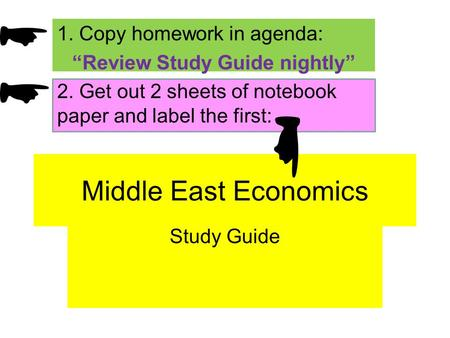 Middle East Economics Study Guide 1. Copy homework in agenda: Review Study Guide nightly 2. Get out 2 sheets of notebook paper and label the first: