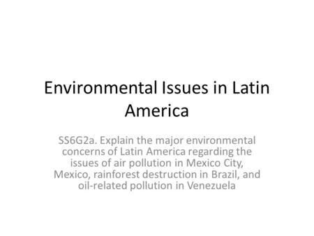 Environmental Issues in Latin America SS6G2a. Explain the major environmental concerns of Latin America regarding the issues of air pollution in Mexico.
