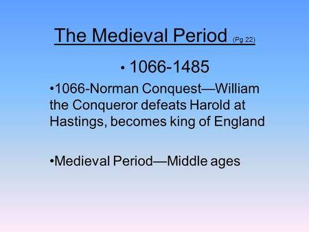 The Medieval Period (Pg 22) 1066-1485 1066-Norman ConquestWilliam the Conqueror defeats Harold at Hastings, becomes king of England Medieval PeriodMiddle.