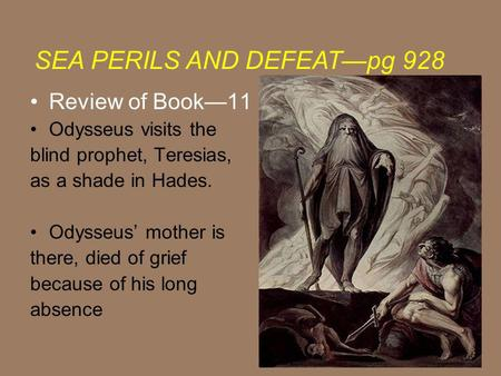Review of Book11 Odysseus visits the blind prophet, Teresias, as a shade in Hades. Odysseus mother is there, died of grief because of his long absence.