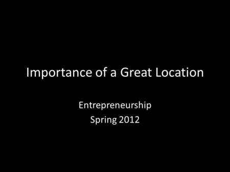 Importance of a Great Location Entrepreneurship Spring 2012.