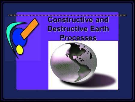 Constructive and Destructive Earth Processes Todays Essential Question How does our Earths crust continue to change?