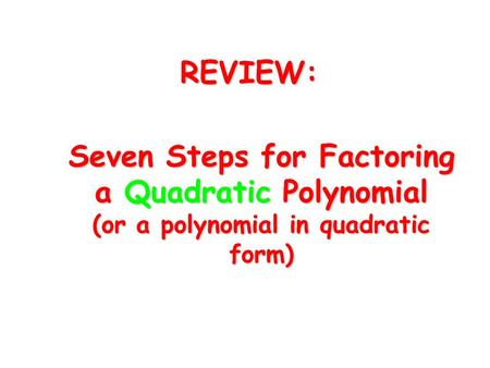 Seven Steps for Factoring a Quadratic Polynomial (or a polynomial in quadratic form) REVIEW: