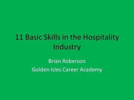 11 Basic Skills in the Hospitality Industry Brian Roberson Golden Isles Career Academy.