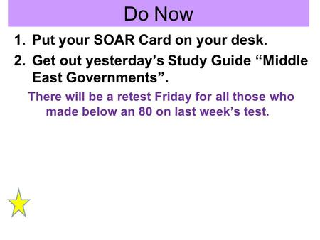 Do Now 1.Put your SOAR Card on your desk. 2.Get out yesterdays Study Guide Middle East Governments. There will be a retest Friday for all those who made.