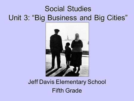 Social Studies Unit 3: Big Business and Big Cities Social Studies Unit 3: Big Business and Big Cities Jeff Davis Elementary School Fifth Grade.