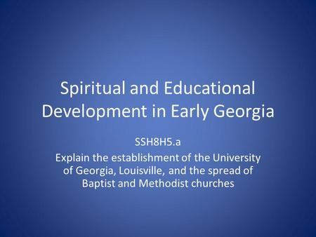 Spiritual and Educational Development in Early Georgia SSH8H5.a Explain the establishment of the University of Georgia, Louisville, and the spread of Baptist.