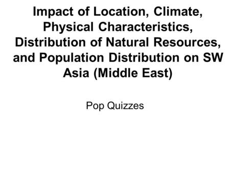 Impact of Location, Climate, Physical Characteristics, Distribution of Natural Resources, and Population Distribution on SW Asia (Middle East) Pop Quizzes.
