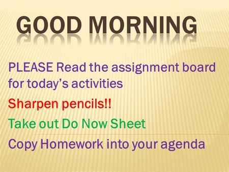PLEASE Read the assignment board for todays activities Sharpen pencils!! Take out Do Now Sheet Copy Homework into your agenda.