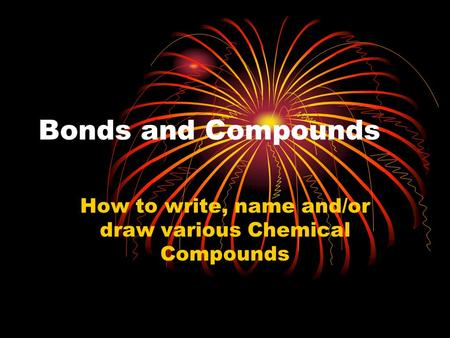 Bonds and Compounds How to write, name and/or draw various Chemical Compounds.