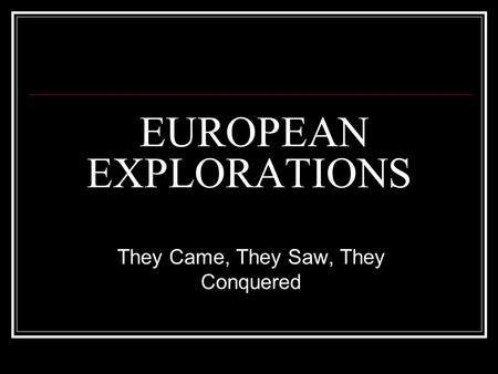 EUROPEAN EXPLORATIONS They Came, They Saw, They Conquered.