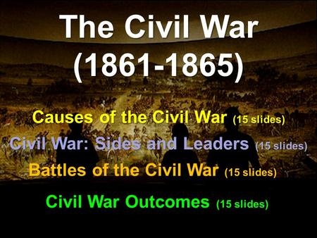 Causes of the Civil War (15 slides) The Civil War (1861-1865) Battles of the Civil War (15 slides) Civil War: Sides and Leaders (15 slides) Civil War Outcomes.