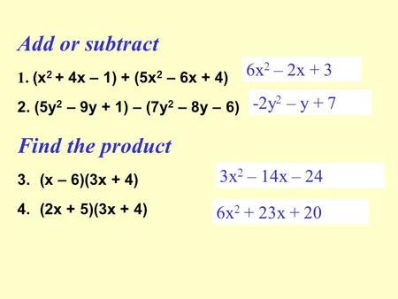 Add or subtract 1. (x 2 + 4x – 1) + (5x 2 – 6x + 4) 2. (5y 2 – 9y + 1) – (7y 2 – 8y – 6) Find the product 3.(x – 6)(3x + 4) 4.(2x + 5)(3x + 4) 6x 2 – 2x.