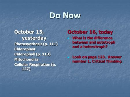 Do Now October 15, yesterday Photosynthesis (p. 111) Chloroplast Chlorophyll (p. 113) Mitochondria Cellular Respiration (p. 127) October 16, today What.