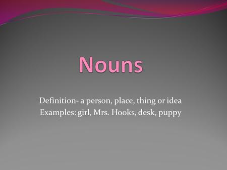 Definition- a person, place, thing or idea Examples: girl, Mrs. Hooks, desk, puppy.