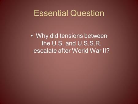 Essential Question Why did tensions between the U.S. and U.S.S.R. escalate after World War II?