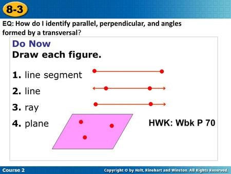 Do Now Draw each figure. 1. line segment 2. line 3. ray 4. plane Course 2 8-3 EQ : How do I identify parallel, perpendicular, and angles formed by a transversal?