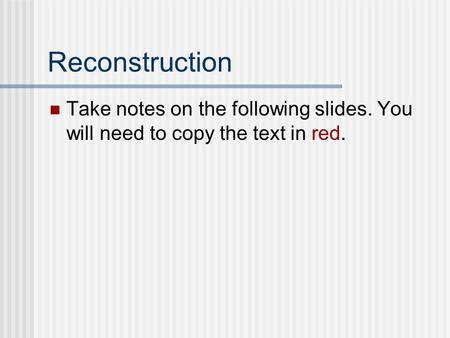 Reconstruction Take notes on the following slides. You will need to copy the text in red.