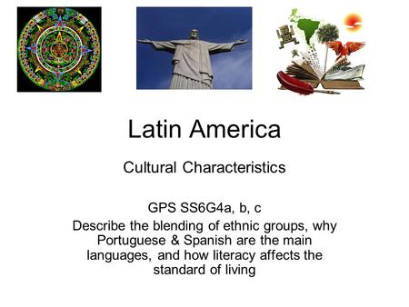 Latin America Cultural Characteristics GPS SS6G4a, b, c Describe the blending of ethnic groups, why Portuguese & Spanish are the main languages, and how.