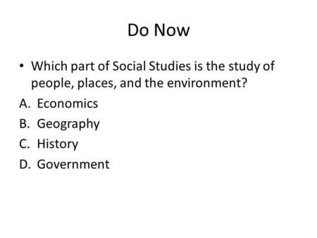 Do Now Which part of Social Studies is the study of people, places, and the environment? A.Economics B.Geography C.History D.Government.