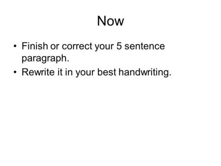 Now Finish or correct your 5 sentence paragraph. Rewrite it in your best handwriting.