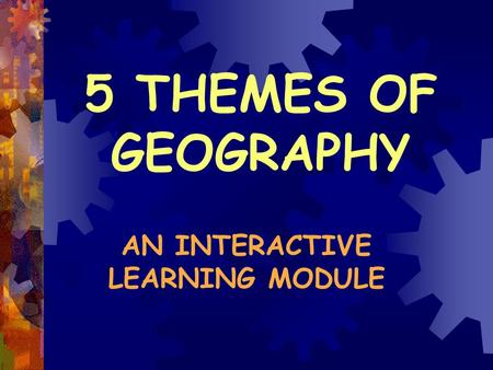 5 THEMES OF GEOGRAPHY AN INTERACTIVE LEARNING MODULE.