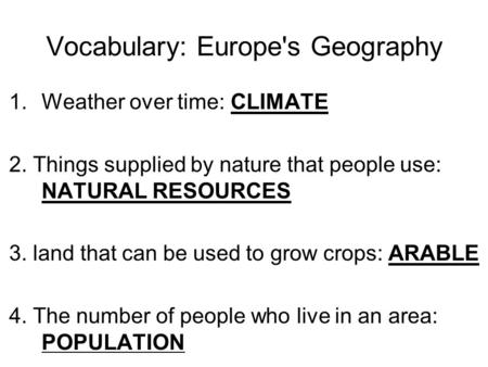 Vocabulary: Europe's Geography 1.Weather over time: CLIMATE 2. Things supplied by nature that people use: NATURAL RESOURCES 3. land that can be used to.