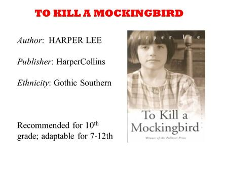 Author: HARPER LEE Publisher: HarperCollins Ethnicity: Gothic Southern Recommended for 10 th grade; adaptable for 7-12th TO KILL A MOCKINGBIRD.
